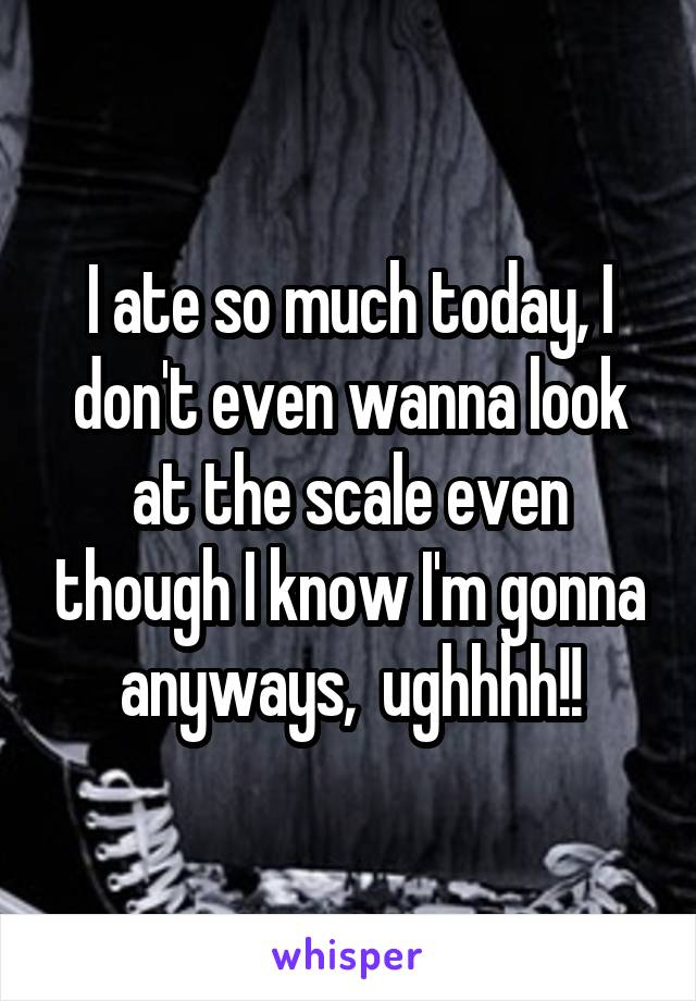 I ate so much today, I don't even wanna look at the scale even though I know I'm gonna anyways,  ughhhh!!