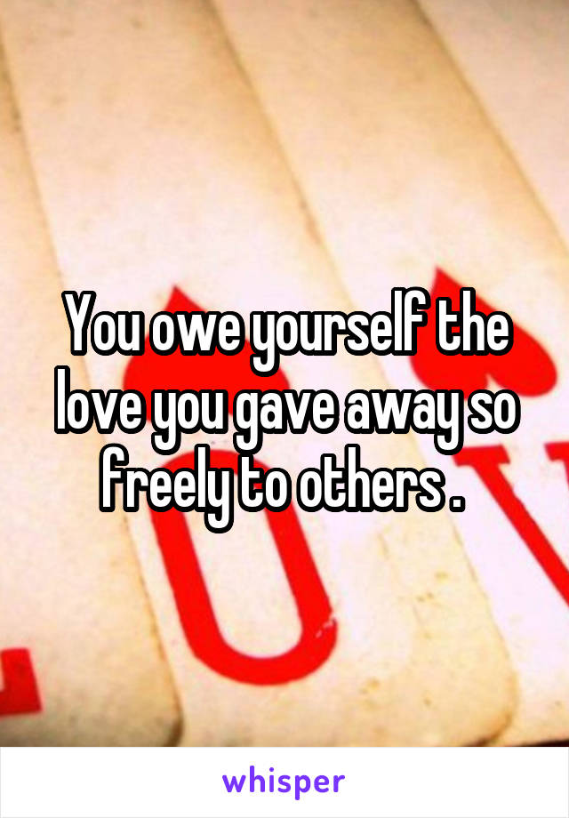 You owe yourself the love you gave away so freely to others .