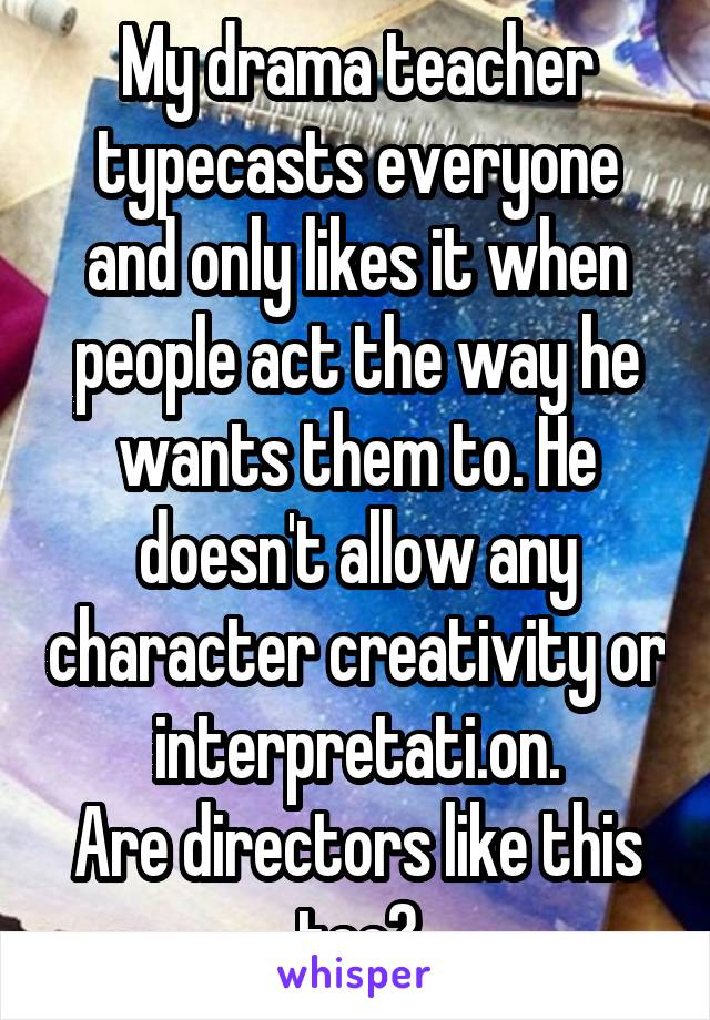 My drama teacher typecasts everyone and only likes it when people act the way he wants them to. He doesn't allow any character creativity or interpretati.on. Are directors like this too?