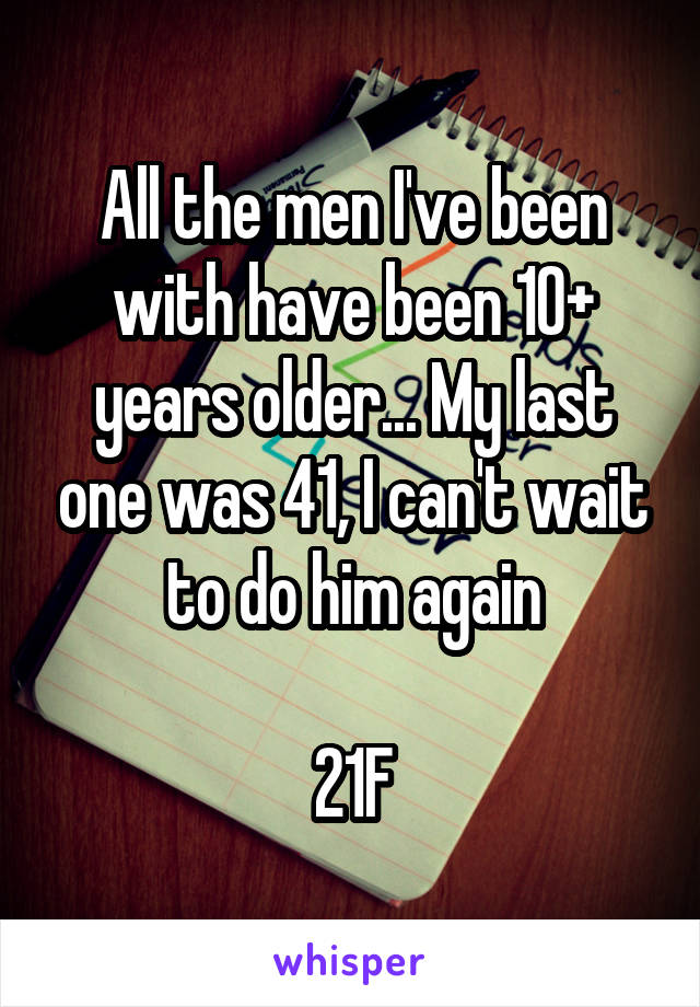 All the men I've been with have been 10+ years older... My last one was 41, I can't wait to do him again  21F