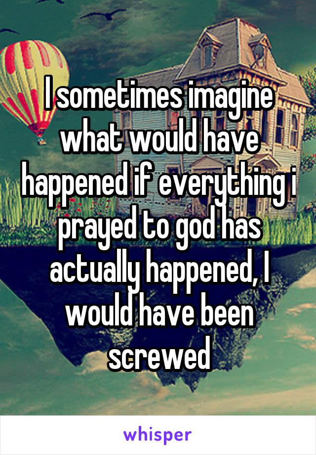 I sometimes imagine what would have happened if everything i prayed to god has actually happened, I would have been screwed