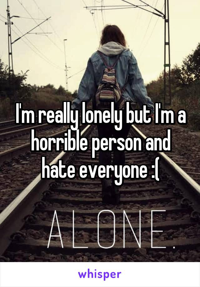 I'm really lonely but I'm a horrible person and hate everyone :(