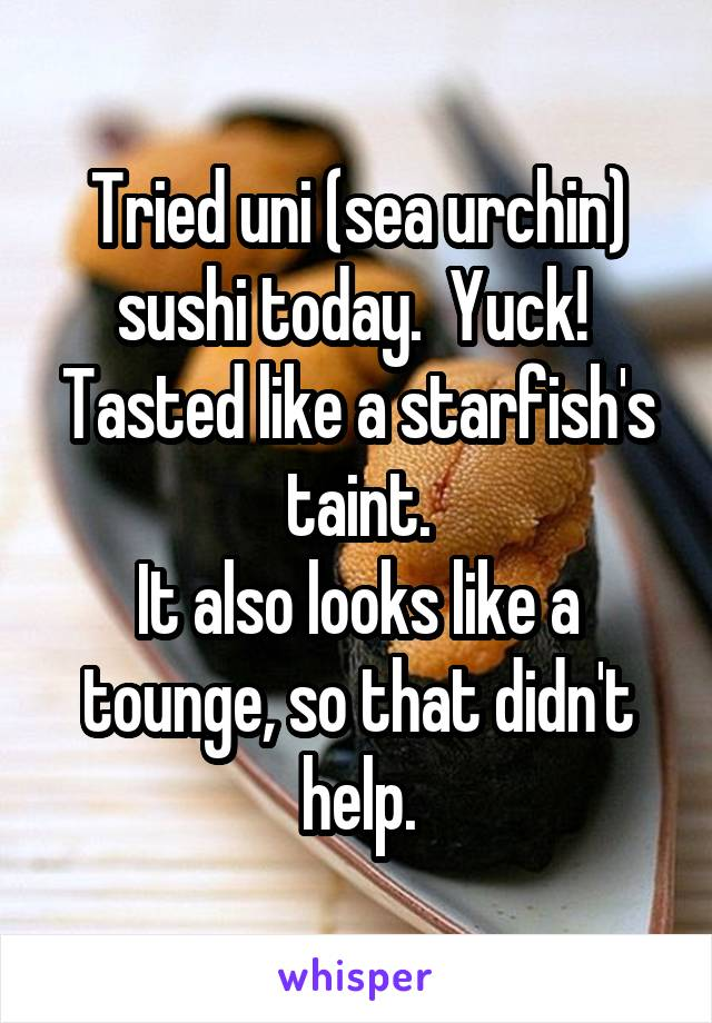 Tried uni (sea urchin) sushi today.  Yuck!  Tasted like a starfish's taint. It also looks like a tounge, so that didn't help.