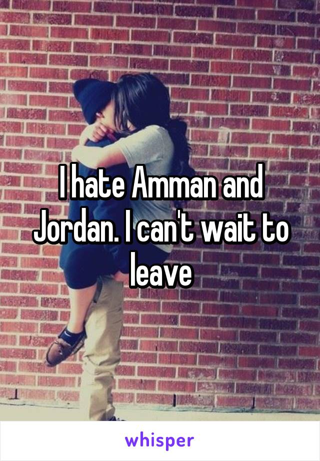 I hate Amman and Jordan. I can't wait to leave