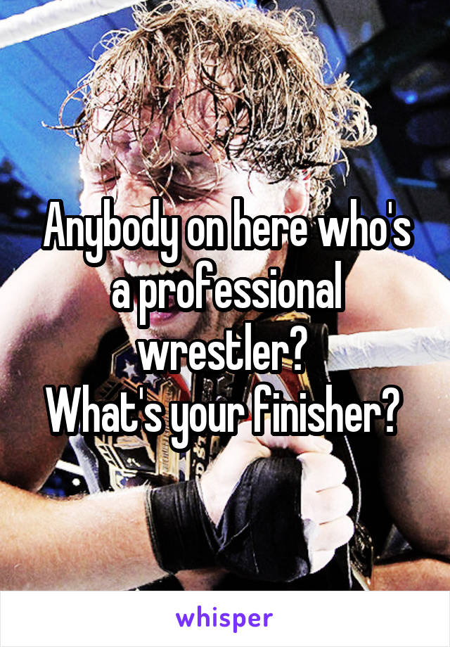 Anybody on here who's a professional wrestler?  What's your finisher?