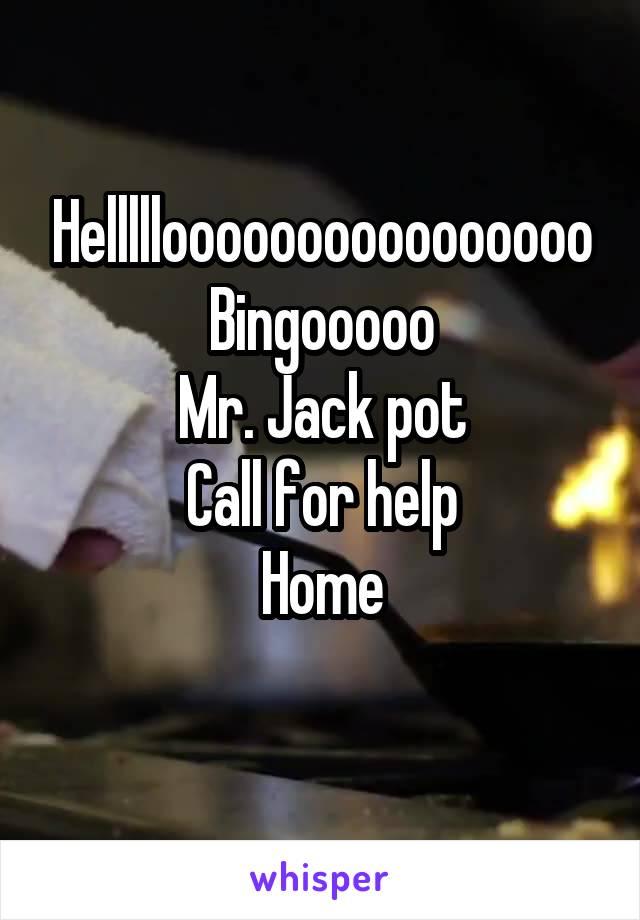Hellllloooooooooooooooo Bingooooo Mr. Jack pot Call for help Home