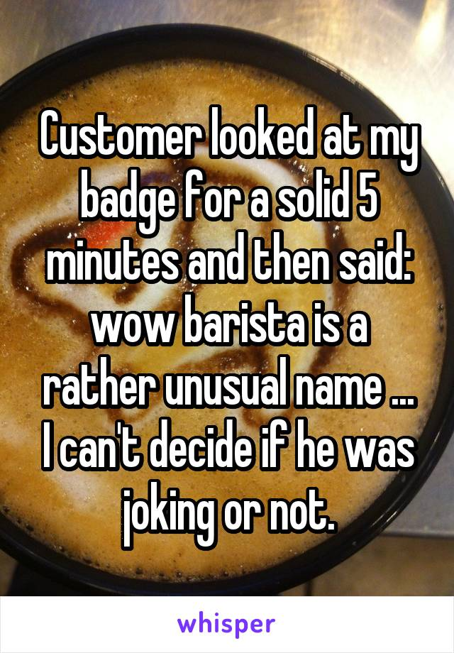 Customer looked at my badge for a solid 5 minutes and then said: wow barista is a rather unusual name ... I can't decide if he was joking or not.