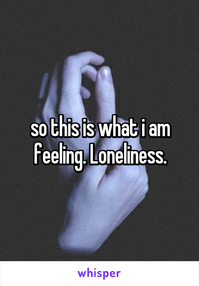 so this is what i am feeling. Loneliness.