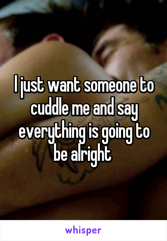 I just want someone to cuddle me and say everything is going to be alright