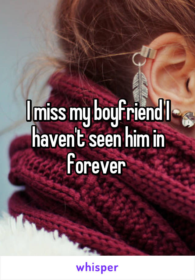 I miss my boyfriend I haven't seen him in forever