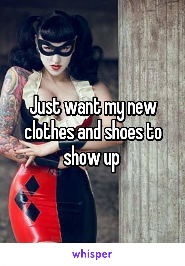 Just want my new clothes and shoes to show up
