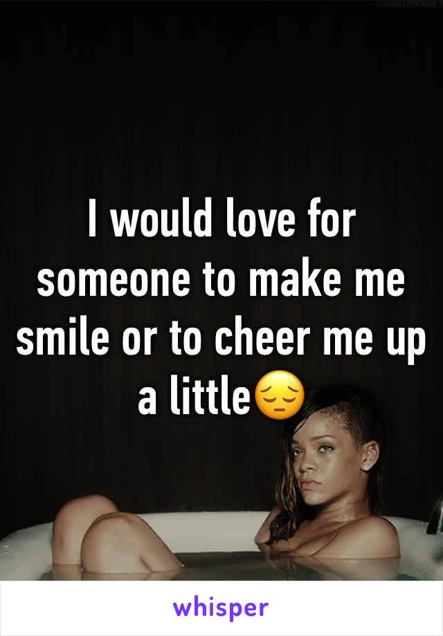I would love for someone to make me smile or to cheer me up a little😔