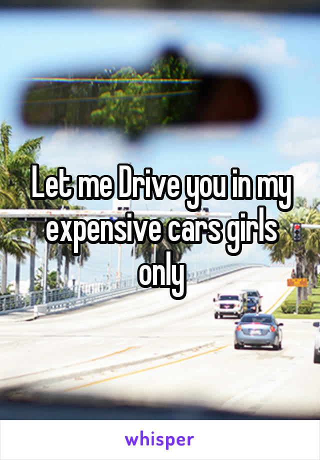 Let me Drive you in my expensive cars girls only