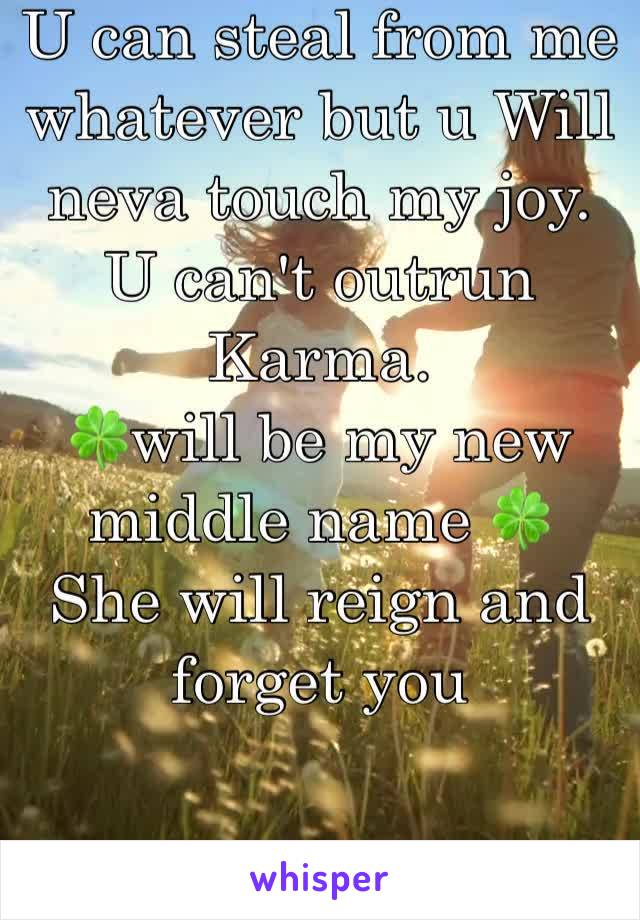 U can steal from me whatever but u Will neva touch my joy. U can't outrun Karma.  🍀will be my new middle name 🍀  She will reign and forget you
