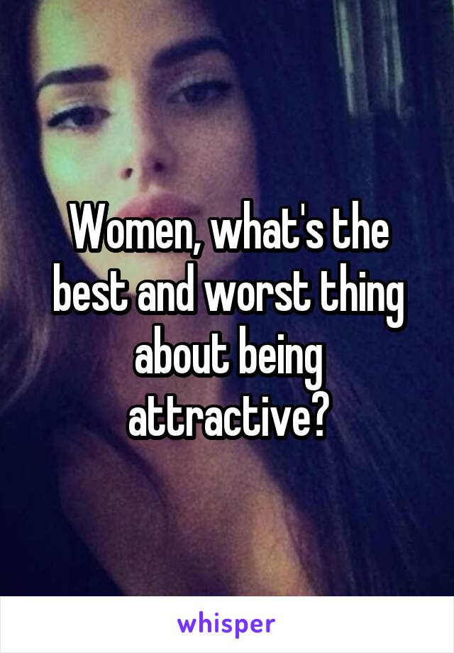 Women, what's the best and worst thing about being attractive?