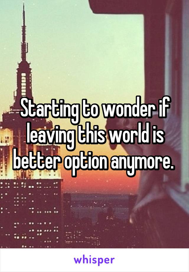 Starting to wonder if leaving this world is better option anymore.