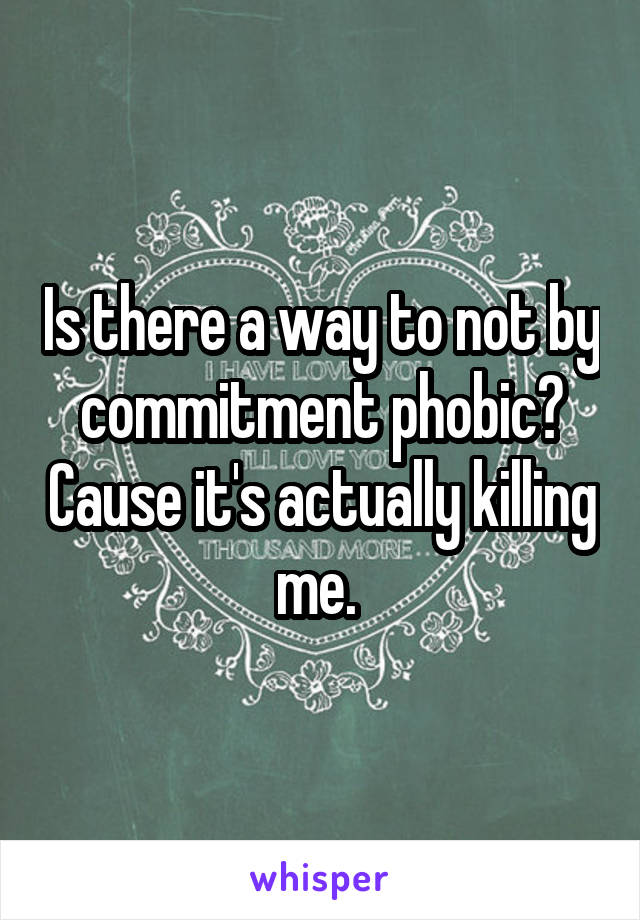 Is there a way to not by commitment phobic? Cause it's actually killing me.