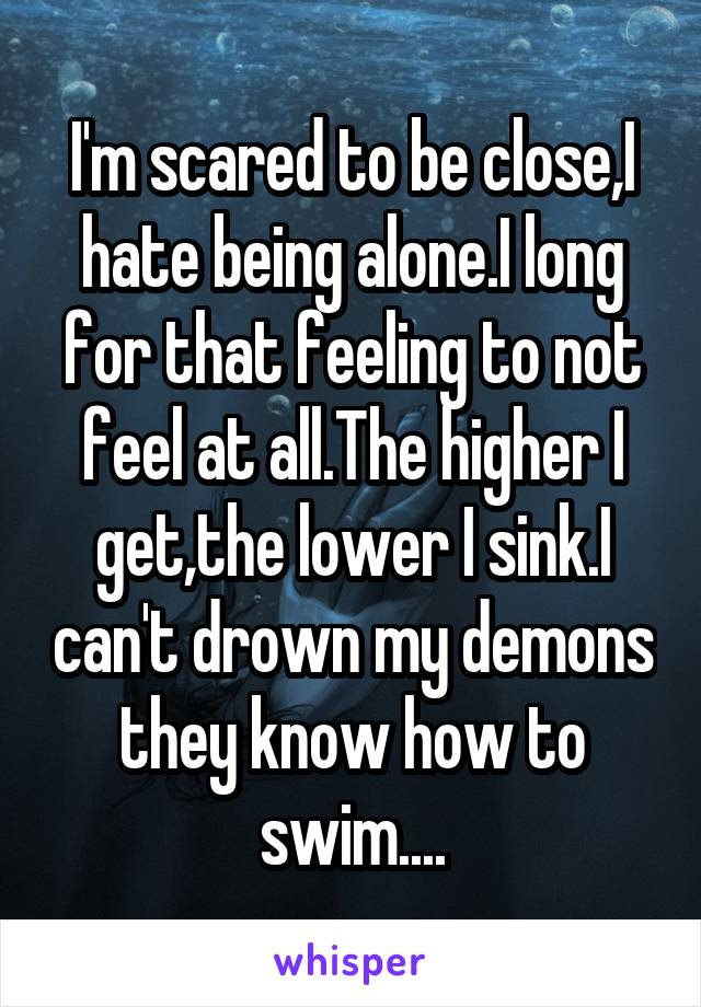 I'm scared to be close,I hate being alone.I long for that feeling to not feel at all.The higher I get,the lower I sink.I can't drown my demons they know how to swim....