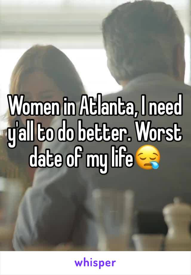Women in Atlanta, I need y'all to do better. Worst date of my life😪
