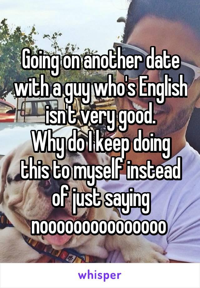 Going on another date with a guy who's English isn't very good. Why do I keep doing this to myself instead of just saying nooooooooooooooo