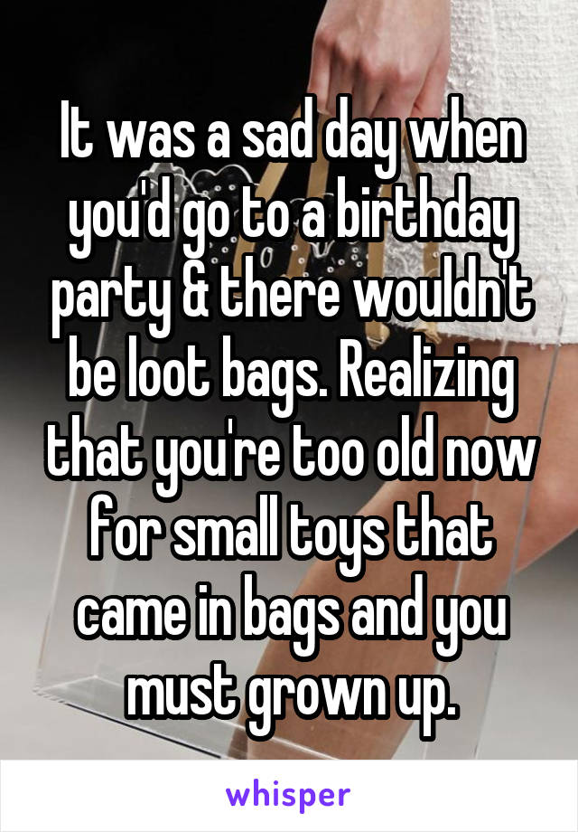 It was a sad day when you'd go to a birthday party & there wouldn't be loot bags. Realizing that you're too old now for small toys that came in bags and you must grown up.