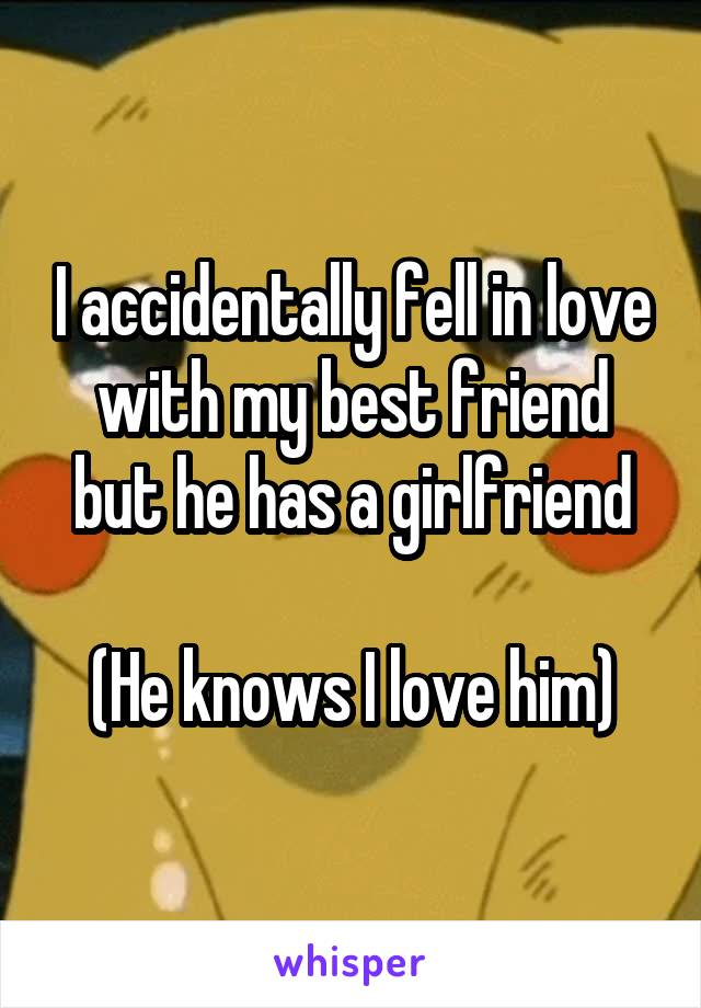 I accidentally fell in love with my best friend but he has a girlfriend  (He knows I love him)