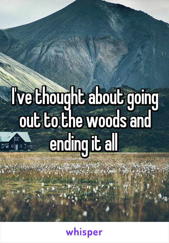 I've thought about going out to the woods and ending it all