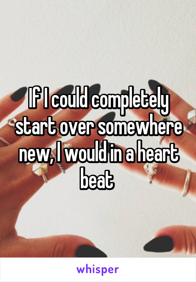 If I could completely start over somewhere new, I would in a heart beat