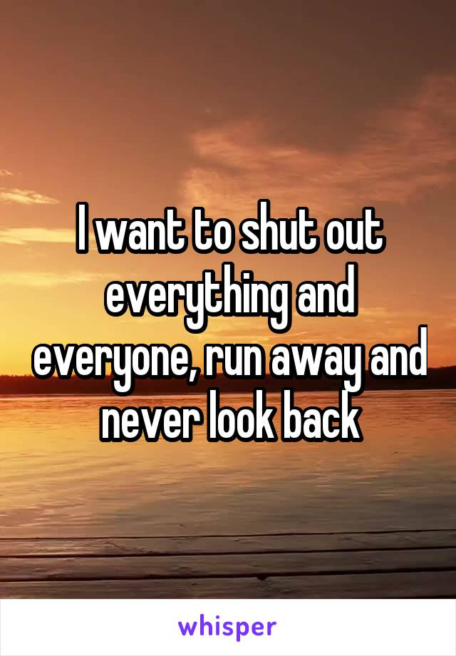 I want to shut out everything and everyone, run away and never look back