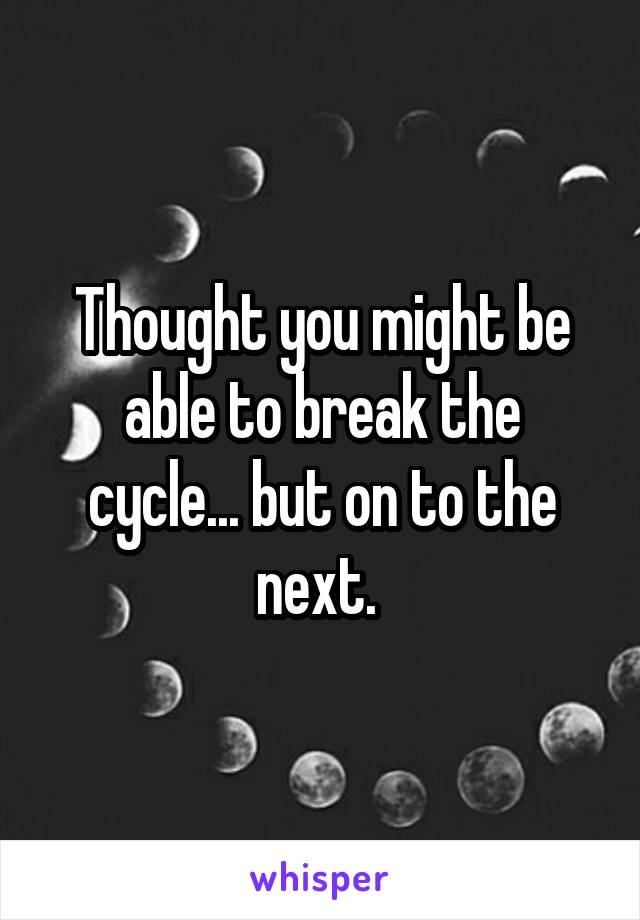 Thought you might be able to break the cycle... but on to the next.