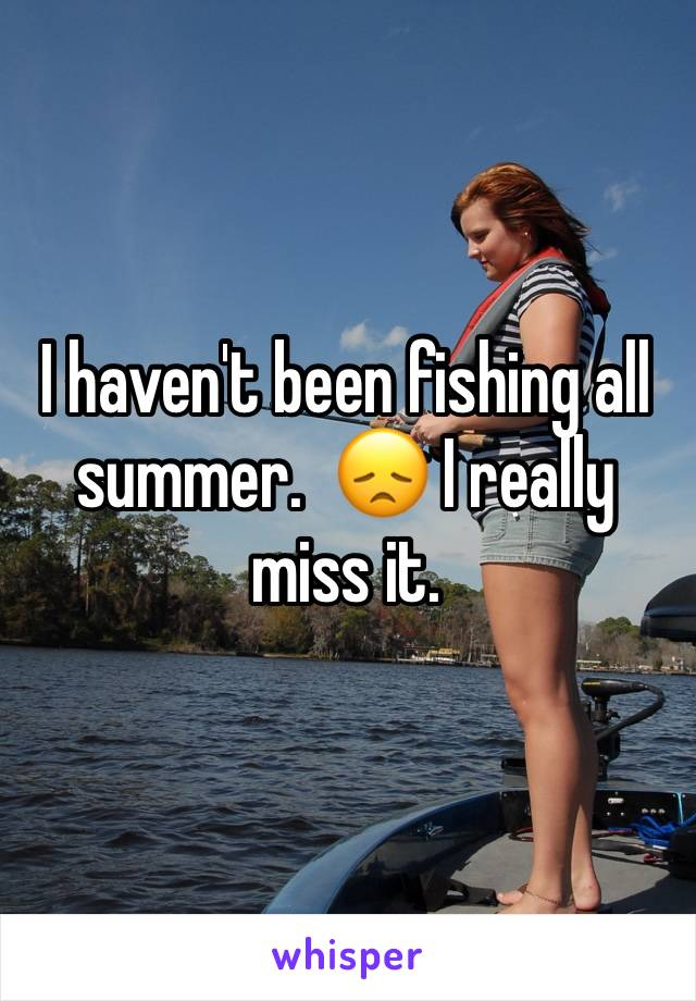 I haven't been fishing all summer.  😞 I really miss it.