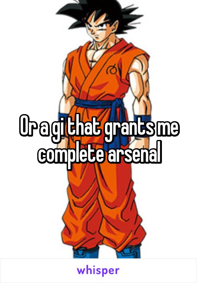 Or a gi that grants me complete arsenal