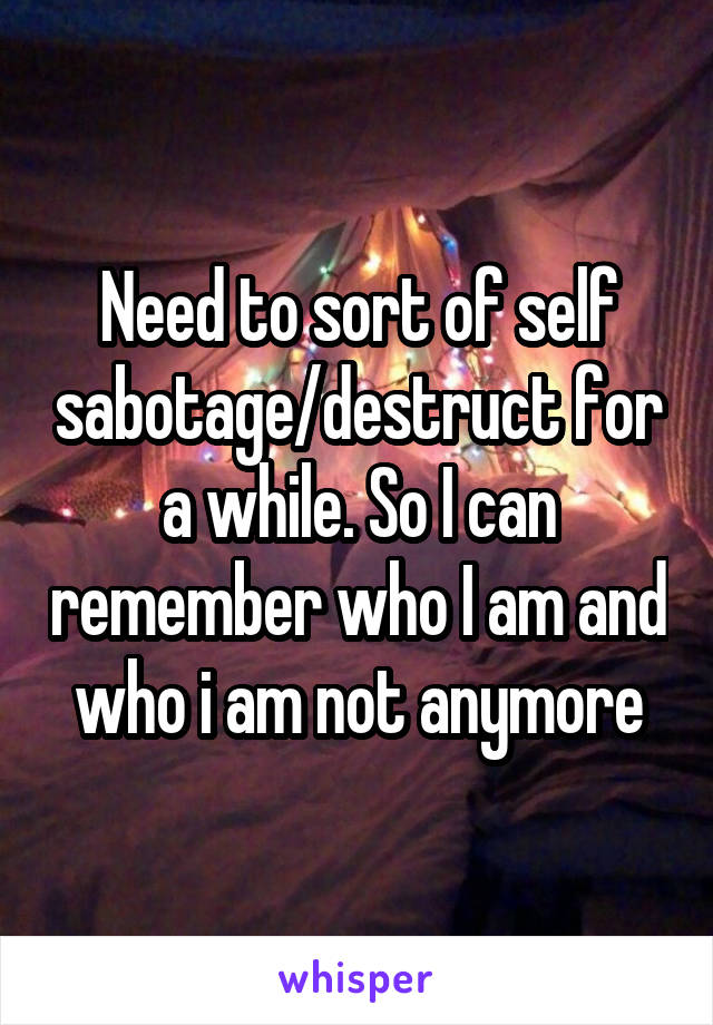 Need to sort of self sabotage/destruct for a while. So I can remember who I am and who i am not anymore