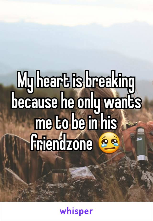 My heart is breaking because he only wants me to be in his friendzone 😢
