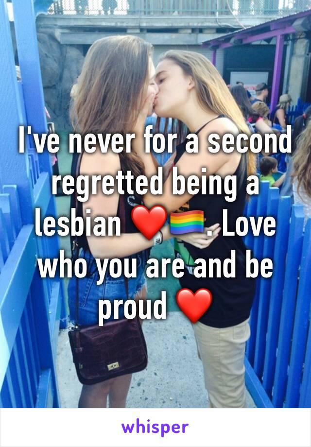 I've never for a second regretted being a lesbian ❤️🏳️🌈. Love who you are and be proud ❤️