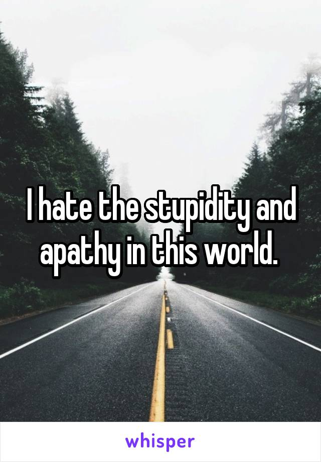 I hate the stupidity and apathy in this world.