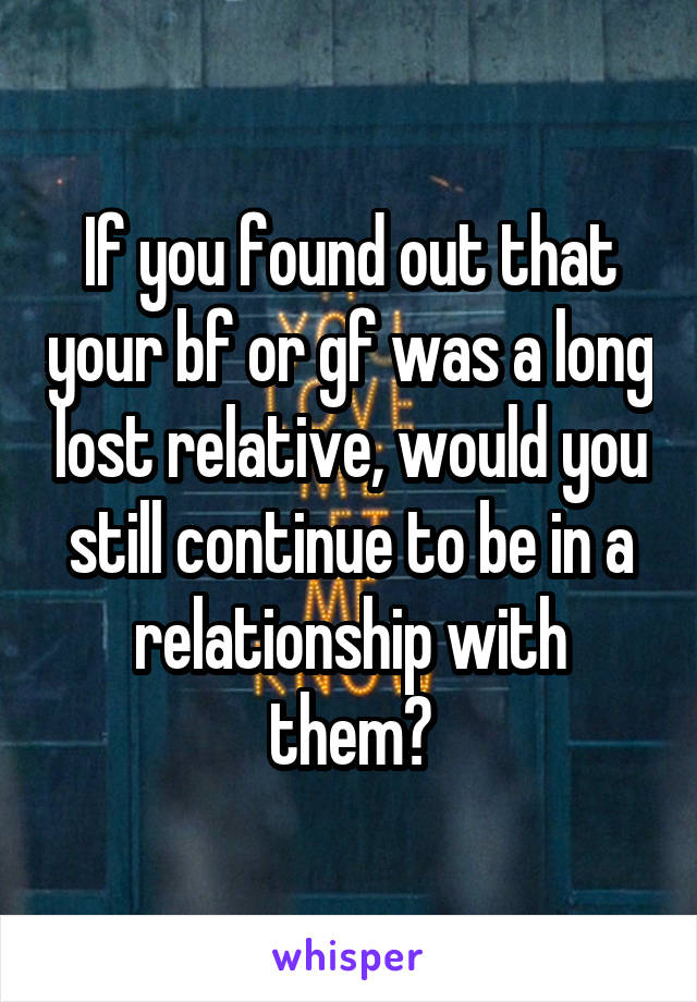 If you found out that your bf or gf was a long lost relative, would you still continue to be in a relationship with them?