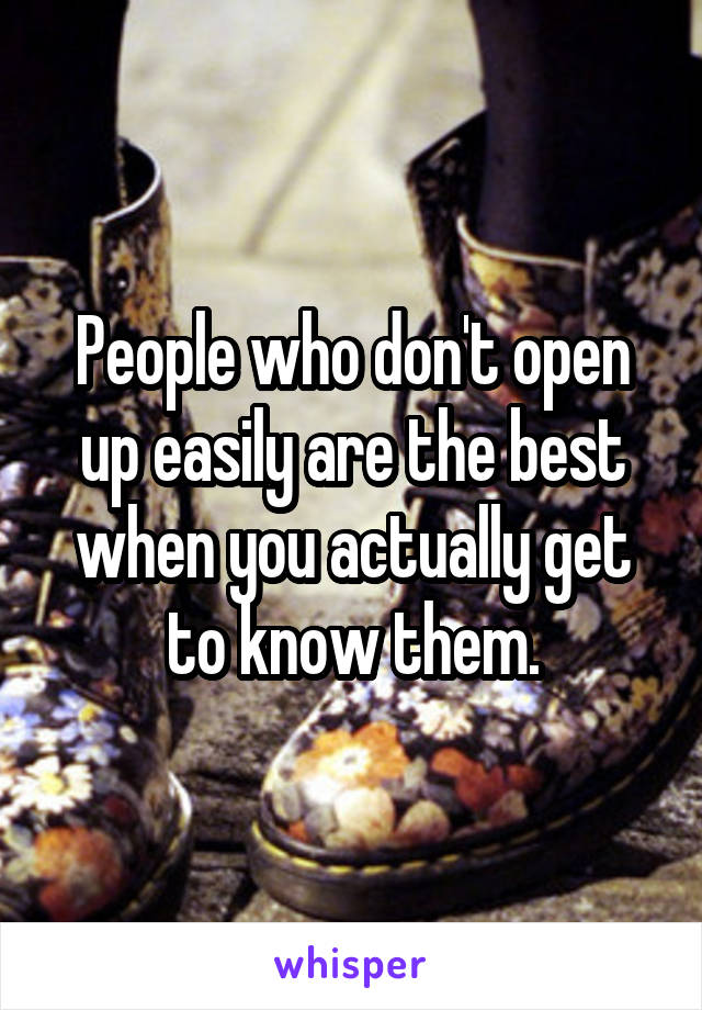 People who don't open up easily are the best when you actually get to know them.