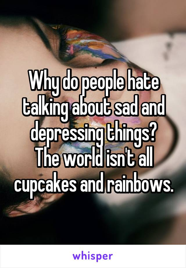 Why do people hate talking about sad and depressing things? The world isn't all cupcakes and rainbows.