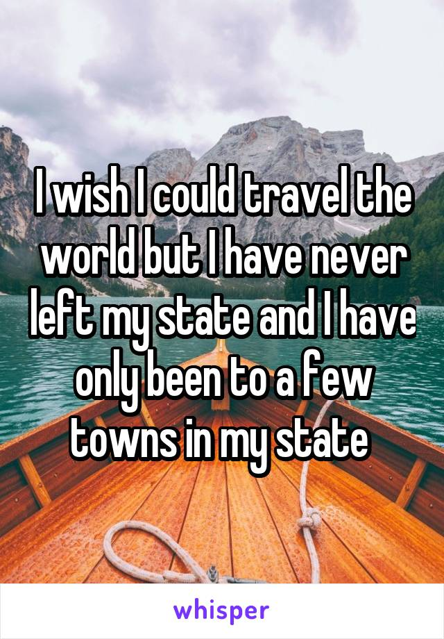 I wish I could travel the world but I have never left my state and I have only been to a few towns in my state