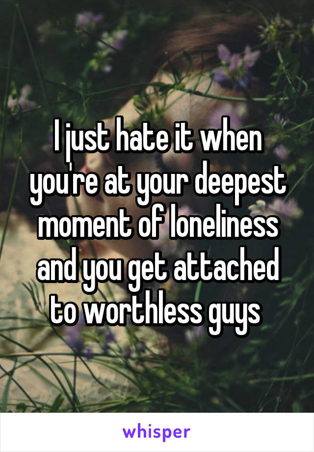 I just hate it when you're at your deepest moment of loneliness and you get attached to worthless guys