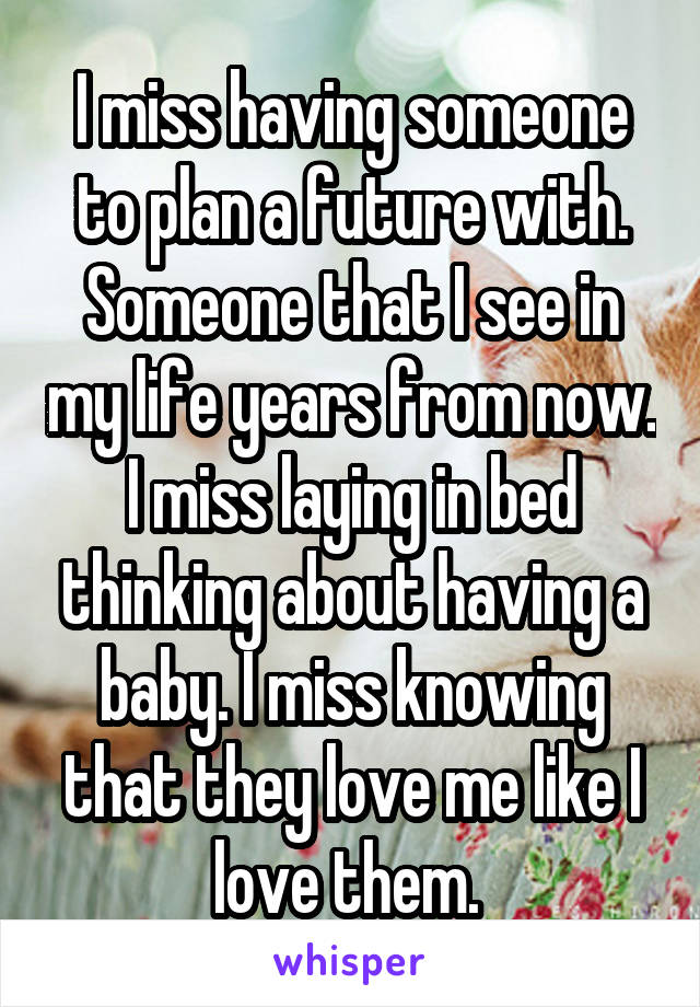 I miss having someone to plan a future with. Someone that I see in my life years from now. I miss laying in bed thinking about having a baby. I miss knowing that they love me like I love them.