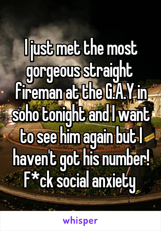 I just met the most gorgeous straight  fireman at the G.A.Y in soho tonight and I want to see him again but I haven't got his number! F*ck social anxiety