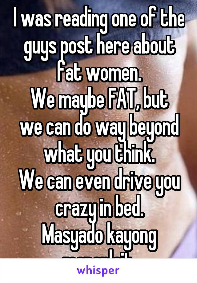 I was reading one of the guys post here about fat women. We maybe FAT, but we can do way beyond what you think. We can even drive you crazy in bed. Masyado kayong mapanlait.