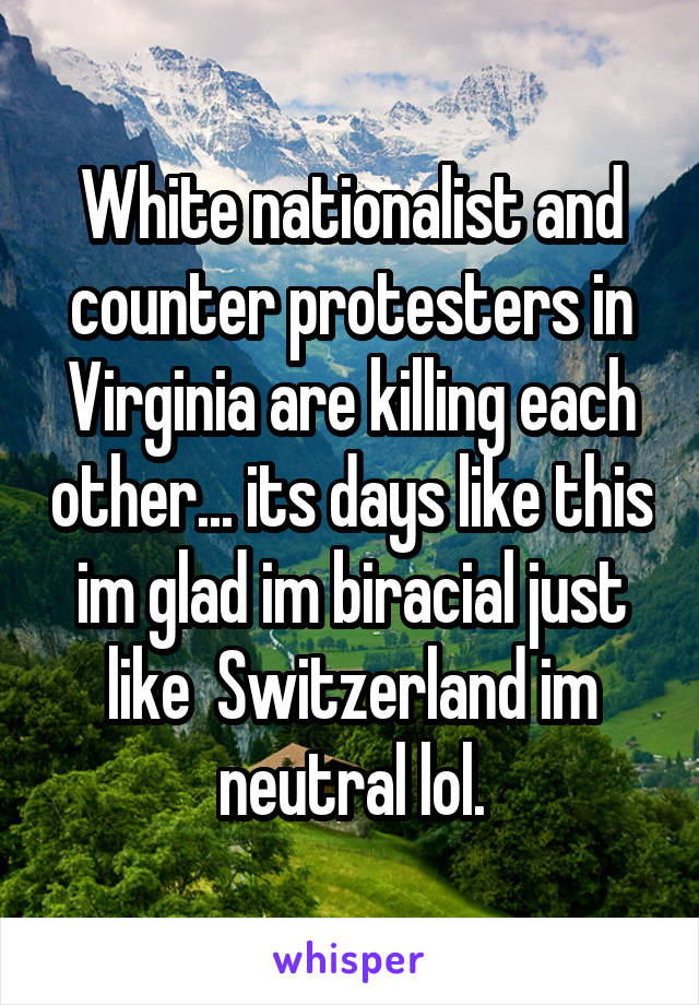 White nationalist and counter protesters in Virginia are killing each other... its days like this im glad im biracial just like  Switzerland im neutral lol.