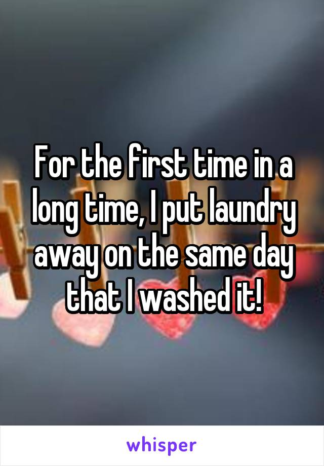 For the first time in a long time, I put laundry away on the same day that I washed it!