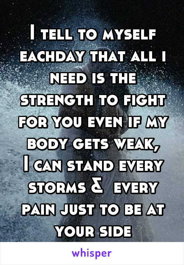 I tell to myself eachday that all i need is the strength to fight for you even if my body gets weak, I can stand every storms &  every pain just to be at your side