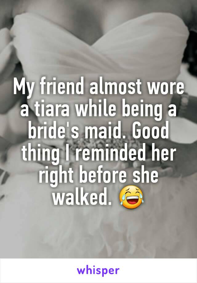 My friend almost wore a tiara while being a bride's maid. Good thing I reminded her right before she walked. 😂