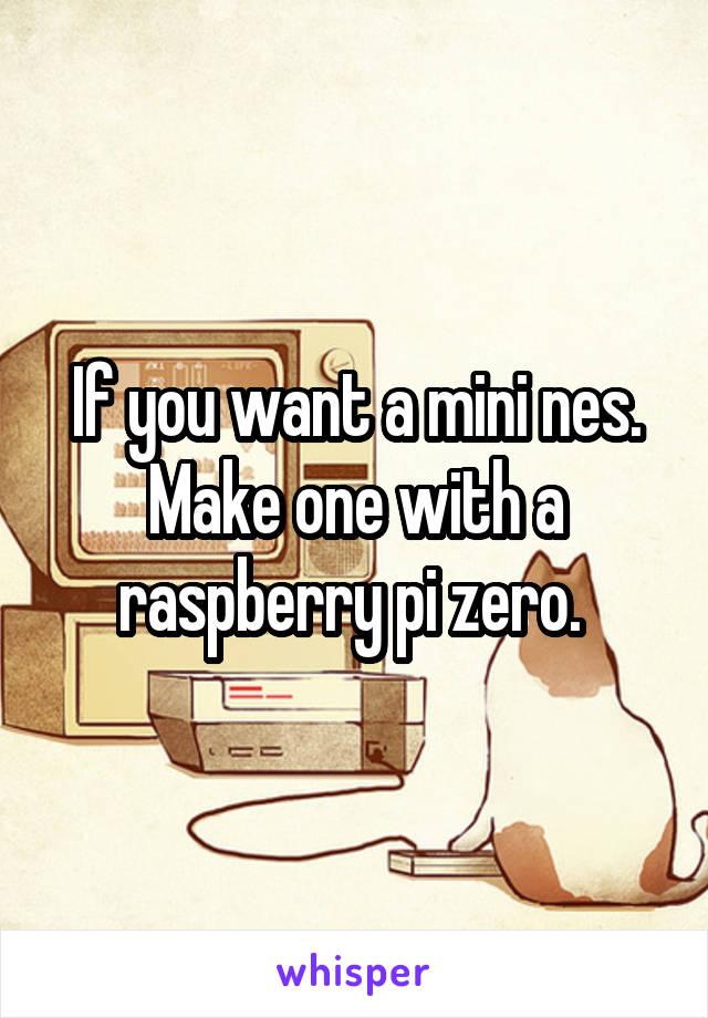 If you want a mini nes. Make one with a raspberry pi zero.