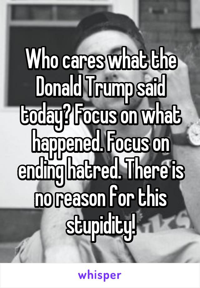 Who cares what the Donald Trump said today? Focus on what happened. Focus on ending hatred. There is no reason for this stupidity!